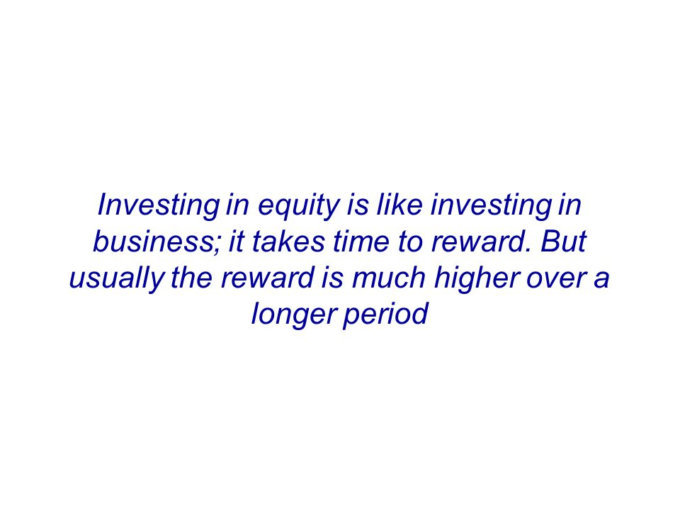 Equity Investing = Business Ownership Investing in equity is like investing in business; it takes time to reward.