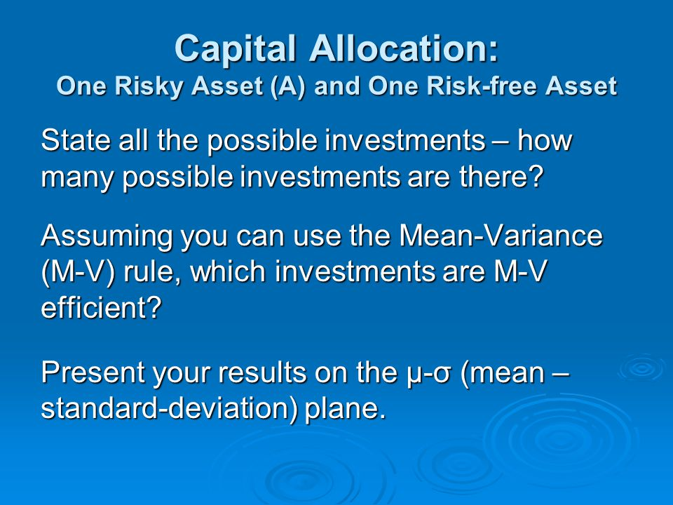 Capital Allocation: One Risky Asset (A) and One Risk-free Asset State all the possible investments – how many possible investments are there.