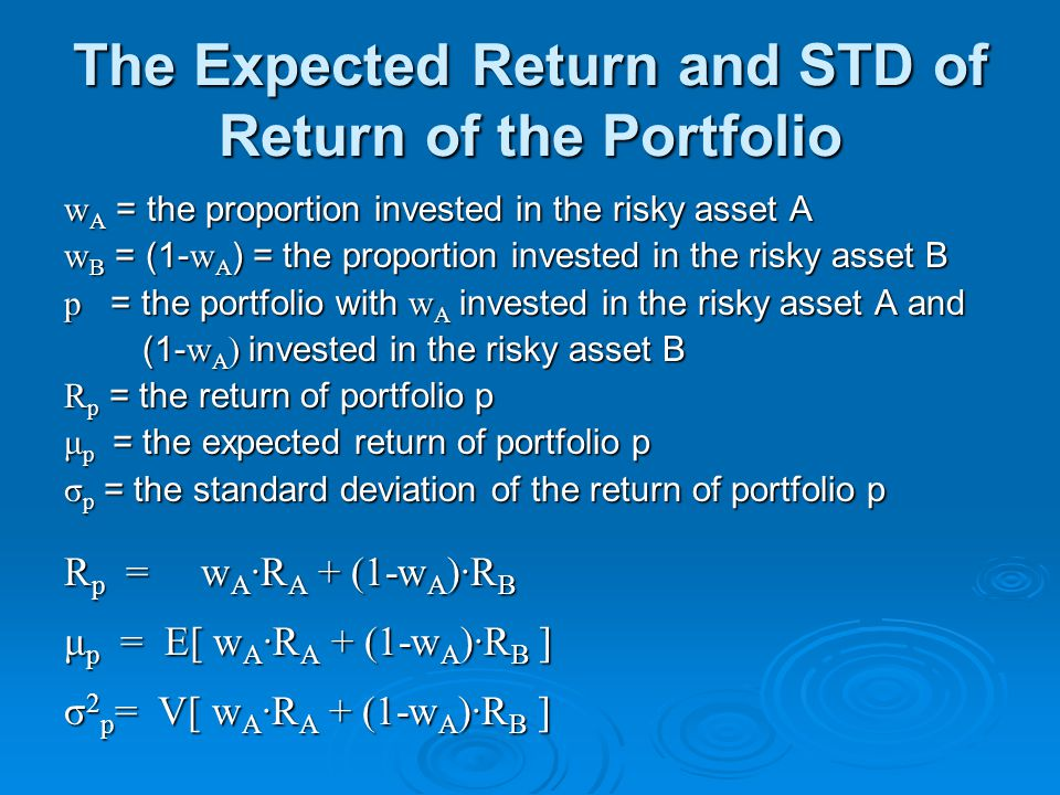 The Expected Return and STD of Return of the Portfolio w A = the proportion invested in the risky asset A w B = (1- w A ) = the proportion invested in the risky asset B p = the portfolio with w A invested in the risky asset A and (1- w A ) invested in the risky asset B (1- w A ) invested in the risky asset B R p = the return of portfolio p μ p = the expected return of portfolio p σ p = the standard deviation of the return of portfolio p R p = w A ·R A + (1-w A )·R B μ p = E[ w A ·R A + (1-w A )·R B ] σ 2 p = V[ w A ·R A + (1-w A )·R B ]