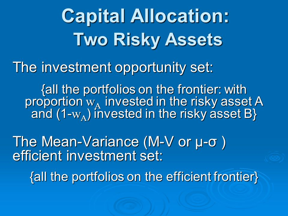 Capital Allocation: Two Risky Assets The investment opportunity set: {all the portfolios on the frontier: with proportion w A invested in the risky asset A and (1- w A ) invested in the risky asset B} The Mean-Variance (M-V or μ-σ ) efficient investment set: {all the portfolios on the efficient frontier}