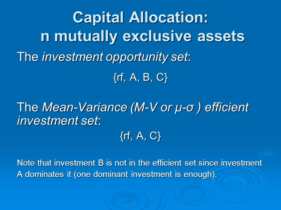 Capital Allocation: n mutually exclusive assets The investment opportunity set: {rf, A, B, C} The Mean-Variance (M-V or μ-σ ) efficient investment set: {rf, A, C} Note that investment B is not in the efficient set since investment A dominates it (one dominant investment is enough).
