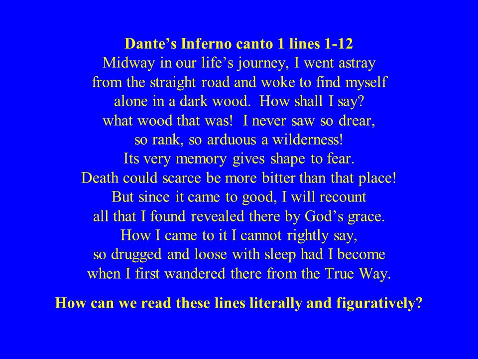 Dante's Inferno canto 1 lines 1-12 Midway in our life's journey, I went astray from the straight road and woke to find myself alone in a dark wood. Ho