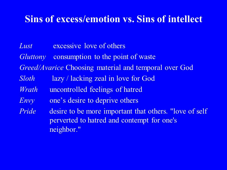Sins of excess/emotion vs. Sins of intellect Lust excessive love of others Gluttony consumption to the point of waste Greed/Avarice Choosing material
