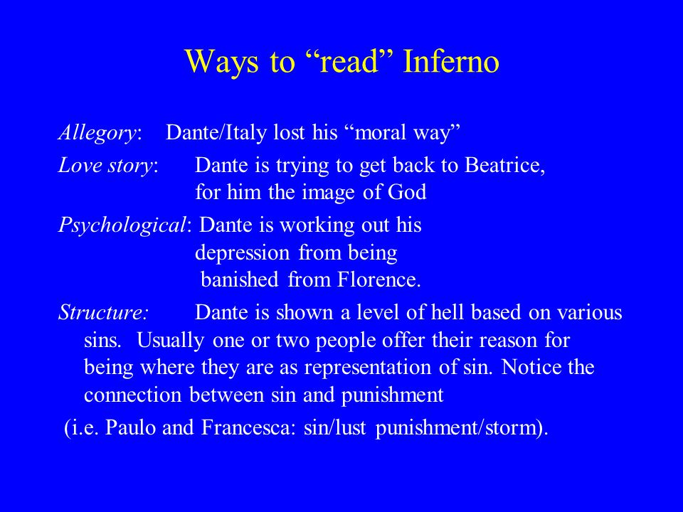 Ways to read Inferno Allegory: Dante/Italy lost his moral way Love story: Dante is trying to get back to Beatrice, for him the image of God Psychological: Dante is working out his depression from being banished from Florence.