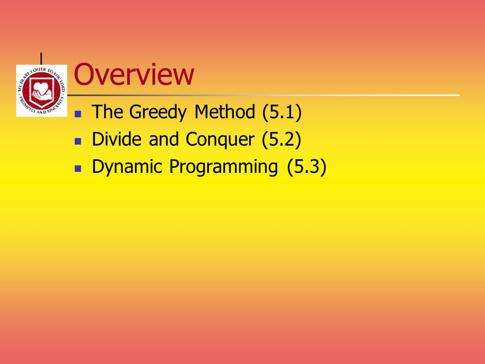 Overview The Greedy Method (5.1) Divide and Conquer (5.2) Dynamic Programming (5.3)