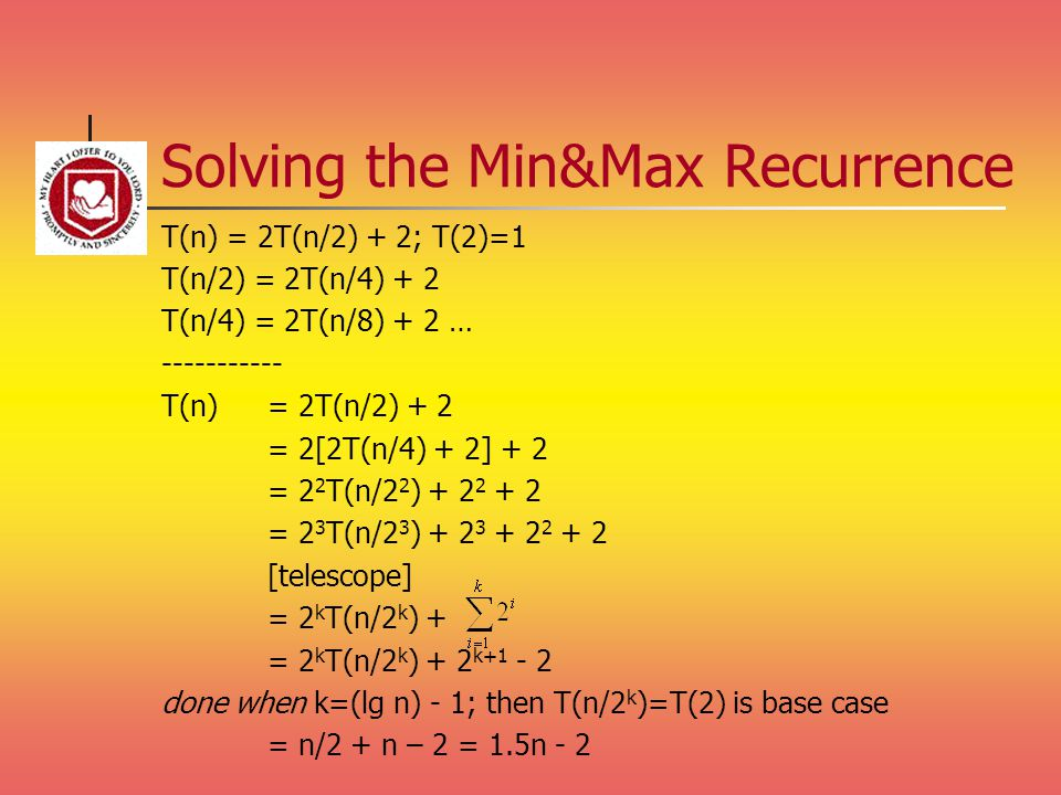 Solving the Min&Max Recurrence T(n) = 2T(n/2) + 2; T(2)=1 T(n/2) = 2T(n/4) + 2 T(n/4) = 2T(n/8) + 2 … ----------- T(n) = 2T(n/2) + 2 = 2[2T(n/4) + 2]