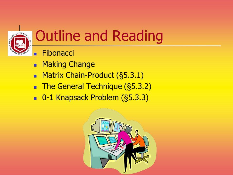 Outline and Reading Fibonacci Making Change Matrix Chain-Product (§5.3.1) The General Technique (§5.3.2) 0-1 Knapsack Problem (§5.3.3)