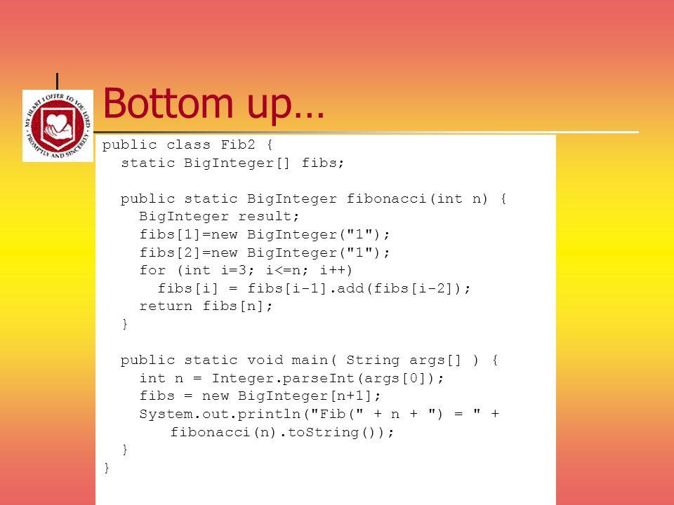 Bottom up… public class Fib2 { static BigInteger[] fibs; public static BigInteger fibonacci(int n) { BigInteger result; fibs[1]=new BigInteger(