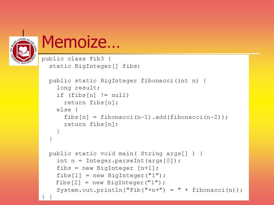Memoize… public class Fib3 { static BigInteger[] fibs; public static BigInteger fibonacci(int n) { long result; if (fibs[n] != null) return fibs[n]; e