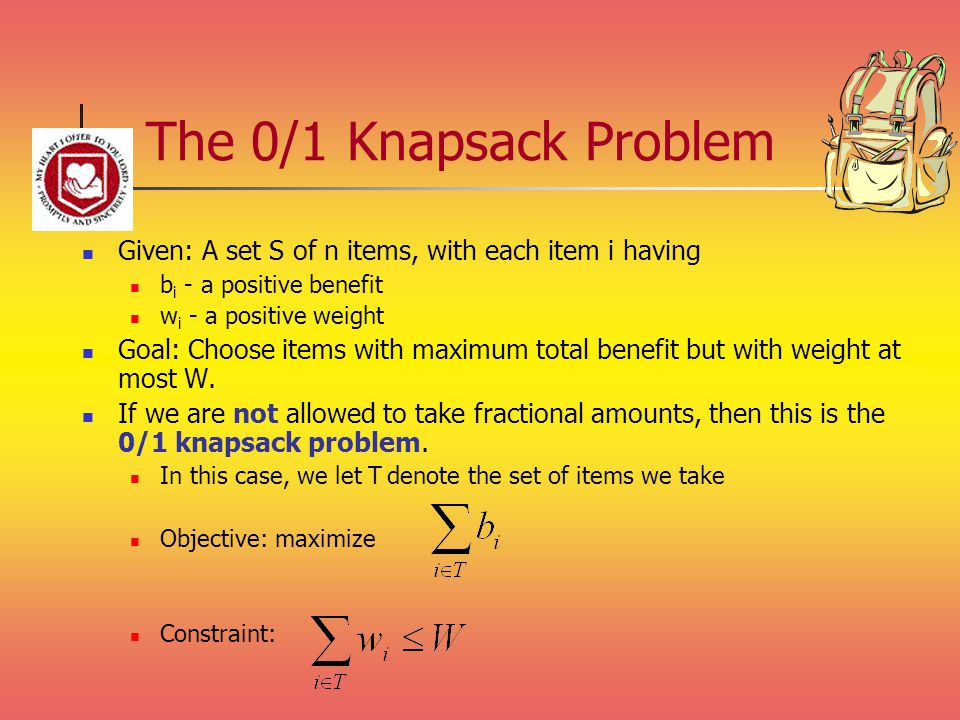 The 0/1 Knapsack Problem Given: A set S of n items, with each item i having b i - a positive benefit w i - a positive weight Goal: Choose items with maximum total benefit but with weight at most W.