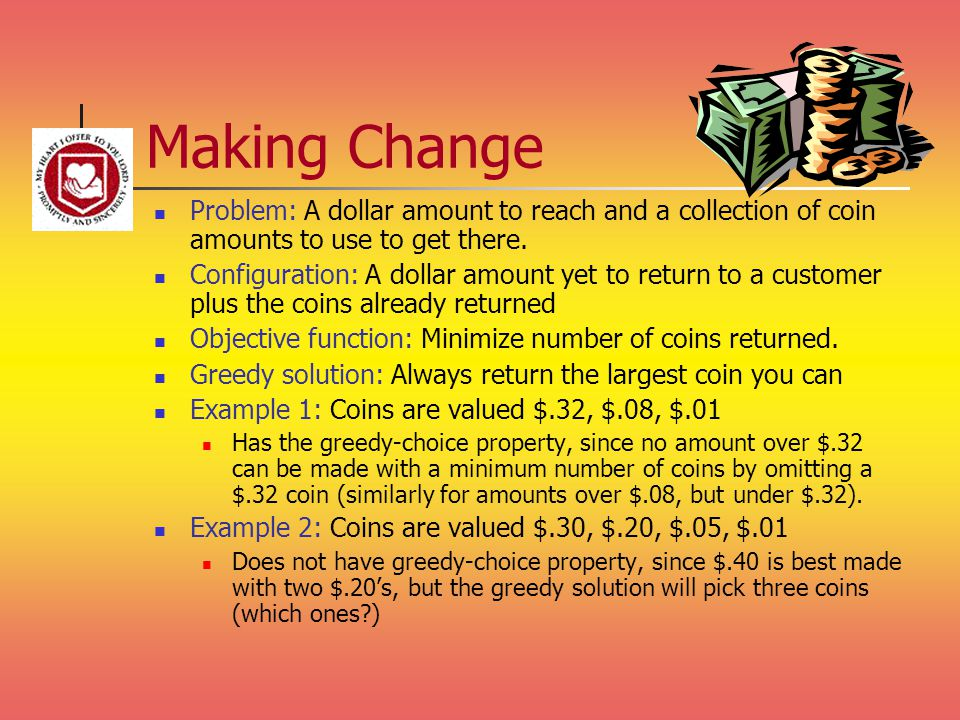 Making Change Problem: A dollar amount to reach and a collection of coin amounts to use to get there.