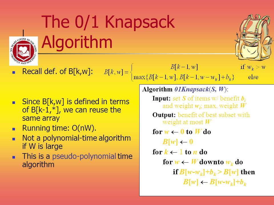 The 0/1 Knapsack Algorithm Recall def. of B[k,w]: Since B[k,w] is defined in terms of B[k-1,*], we can reuse the same array Running time: O(nW). Not a