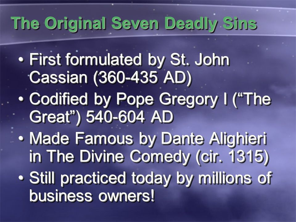 The Original Seven Deadly Sins First formulated by St. John Cassian (360-435 AD)First formulated by St. John Cassian (360-435 AD) Codified by Pope Gre