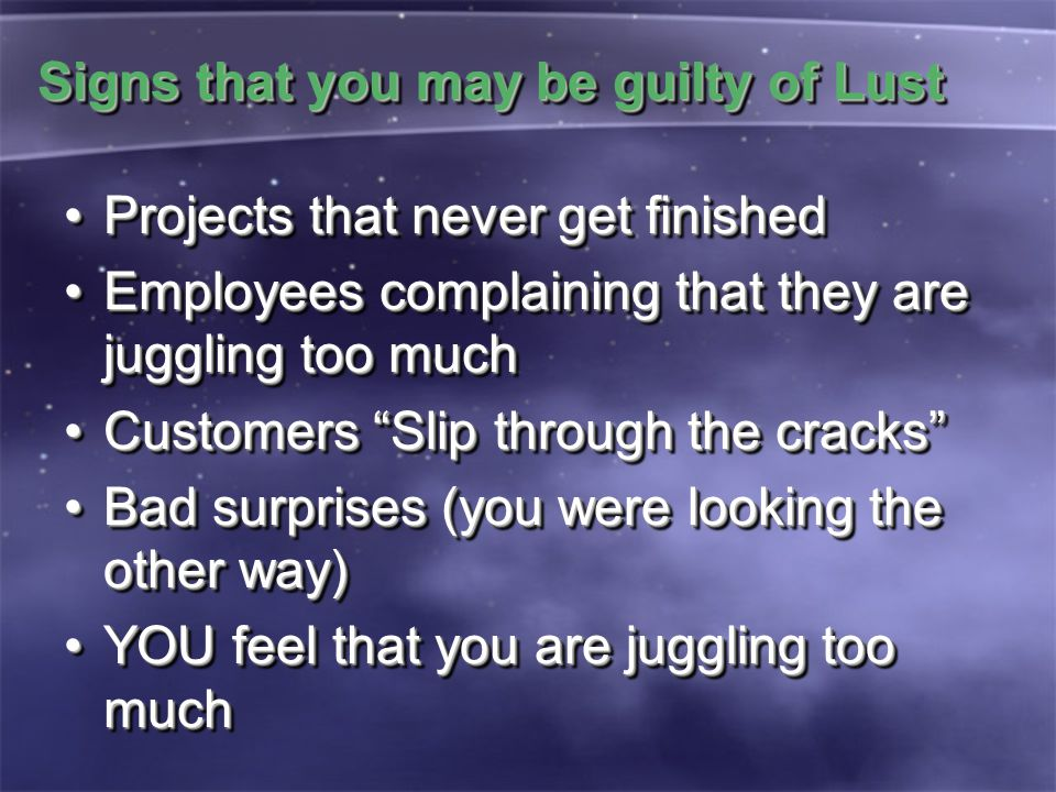 Signs that you may be guilty of Lust Projects that never get finishedProjects that never get finished Employees complaining that they are juggling too
