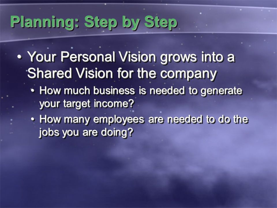 Planning: Step by Step Your Personal Vision grows into a Shared Vision for the companyYour Personal Vision grows into a Shared Vision for the company How much business is needed to generate your target income?How much business is needed to generate your target income.