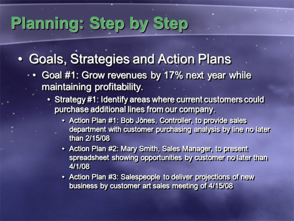 Planning: Step by Step Goals, Strategies and Action PlansGoals, Strategies and Action Plans Goal #1: Grow revenues by 17% next year while maintaining