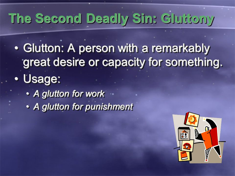 The Second Deadly Sin: Gluttony Glutton: A person with a remarkably great desire or capacity for something.Glutton: A person with a remarkably great desire or capacity for something.
