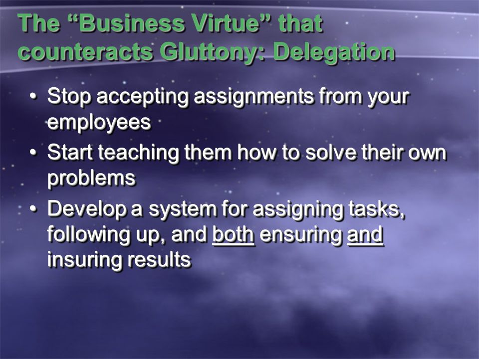The Business Virtue that counteracts Gluttony: Delegation Stop accepting assignments from your employeesStop accepting assignments from your employees Start teaching them how to solve their own problemsStart teaching them how to solve their own problems Develop a system for assigning tasks, following up, and both ensuring and insuring resultsDevelop a system for assigning tasks, following up, and both ensuring and insuring results Stop accepting assignments from your employeesStop accepting assignments from your employees Start teaching them how to solve their own problemsStart teaching them how to solve their own problems Develop a system for assigning tasks, following up, and both ensuring and insuring resultsDevelop a system for assigning tasks, following up, and both ensuring and insuring results