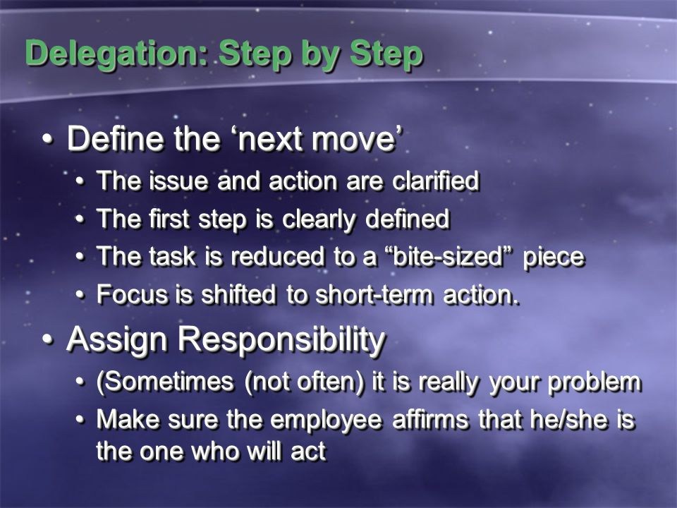 Delegation: Step by Step Define the 'next move'Define the 'next move' The issue and action are clarifiedThe issue and action are clarified The first step is clearly definedThe first step is clearly defined The task is reduced to a bite-sized pieceThe task is reduced to a bite-sized piece Focus is shifted to short-term action.Focus is shifted to short-term action.