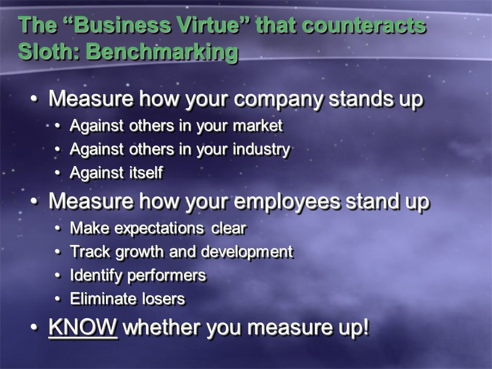 The Business Virtue that counteracts Sloth: Benchmarking Measure how your company stands upMeasure how your company stands up Against others in your marketAgainst others in your market Against others in your industryAgainst others in your industry Against itselfAgainst itself Measure how your employees stand upMeasure how your employees stand up Make expectations clearMake expectations clear Track growth and developmentTrack growth and development Identify performersIdentify performers Eliminate losersEliminate losers KNOW whether you measure up!KNOW whether you measure up.