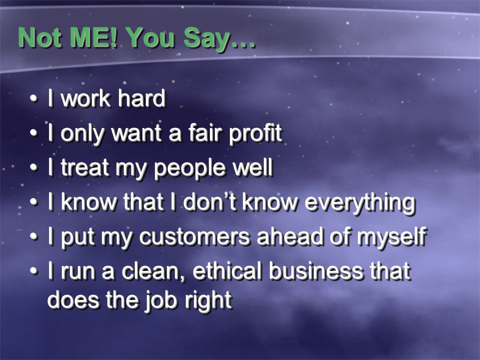 Not ME! You Say… I work hardI work hard I only want a fair profitI only want a fair profit I treat my people wellI treat my people well I know that I