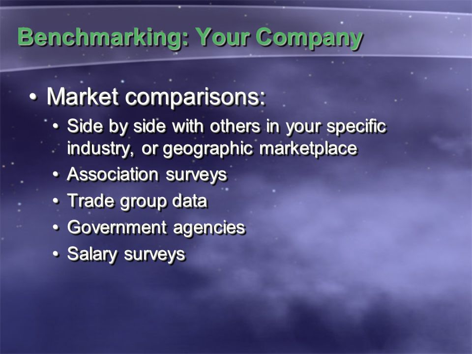 Benchmarking: Your Company Market comparisons:Market comparisons: Side by side with others in your specific industry, or geographic marketplaceSide by