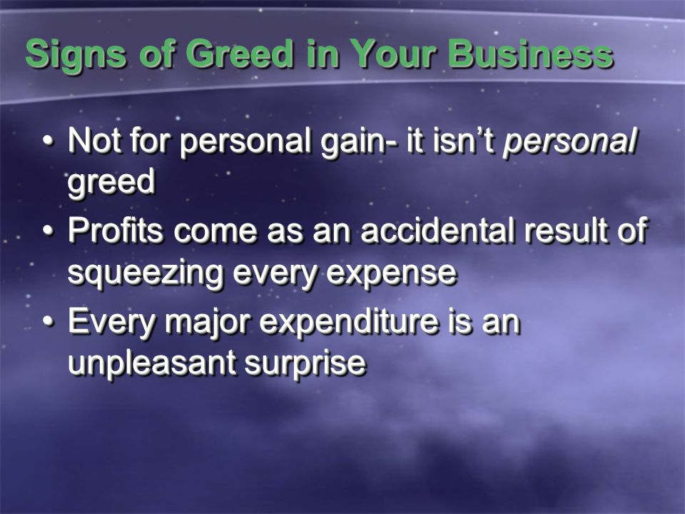 Signs of Greed in Your Business Not for personal gain- it isn't personal greedNot for personal gain- it isn't personal greed Profits come as an accide