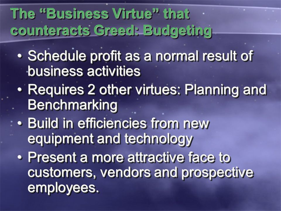 The Business Virtue that counteracts Greed: Budgeting Schedule profit as a normal result of business activitiesSchedule profit as a normal result of business activities Requires 2 other virtues: Planning and BenchmarkingRequires 2 other virtues: Planning and Benchmarking Build in efficiencies from new equipment and technologyBuild in efficiencies from new equipment and technology Present a more attractive face to customers, vendors and prospective employees.Present a more attractive face to customers, vendors and prospective employees.
