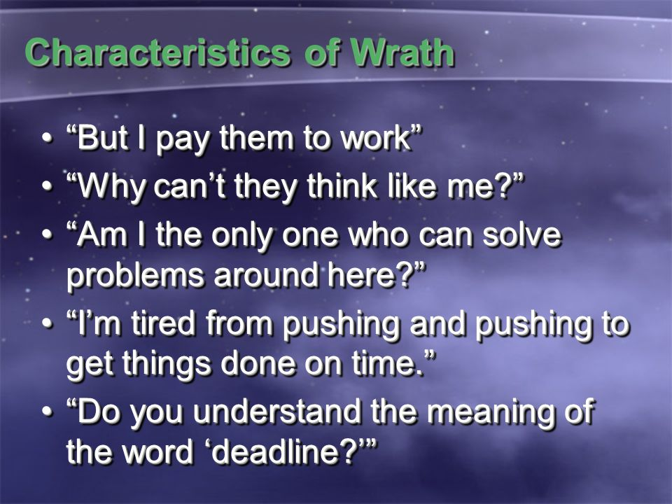Characteristics of Wrath But I pay them to work But I pay them to work Why can't they think like me? Why can't they think like me? Am I the only one who can solve problems around here? Am I the only one who can solve problems around here? I'm tired from pushing and pushing to get things done on time. I'm tired from pushing and pushing to get things done on time. Do you understand the meaning of the word 'deadline?' Do you understand the meaning of the word 'deadline?' But I pay them to work But I pay them to work Why can't they think like me? Why can't they think like me? Am I the only one who can solve problems around here? Am I the only one who can solve problems around here? I'm tired from pushing and pushing to get things done on time. I'm tired from pushing and pushing to get things done on time. Do you understand the meaning of the word 'deadline?' Do you understand the meaning of the word 'deadline?'