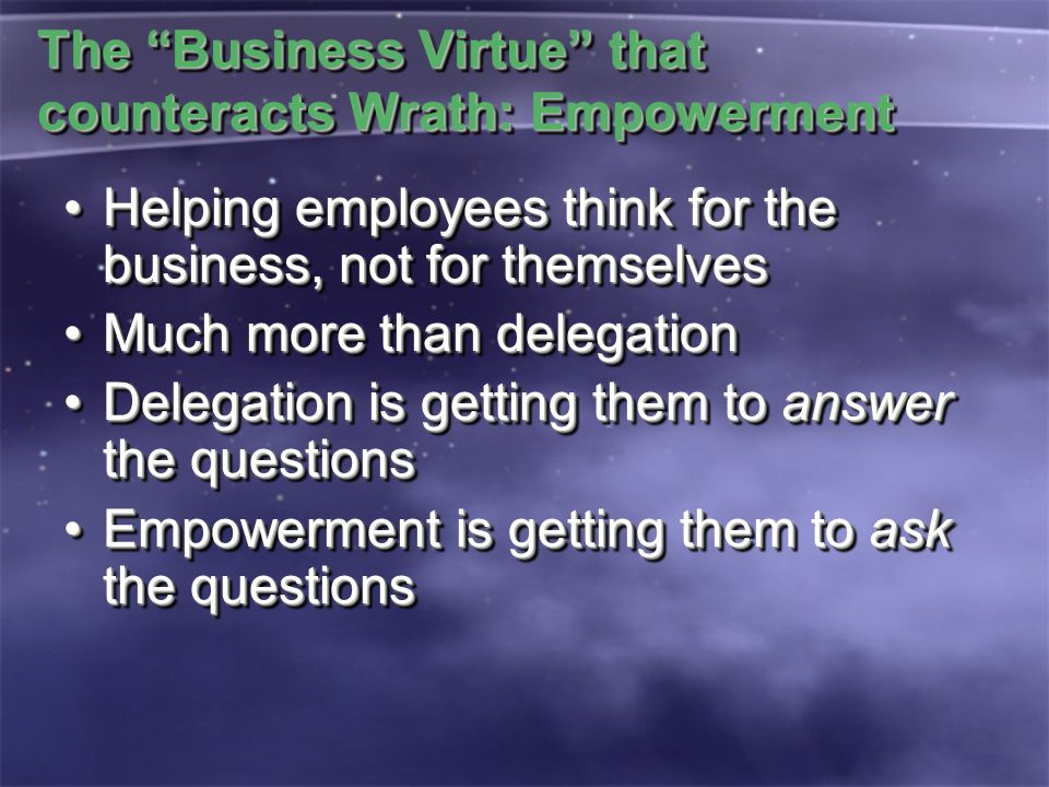 "The ""Business Virtue"" that counteracts Wrath: Empowerment Helping employees think for the business, not for themselvesHelping employees think for the"