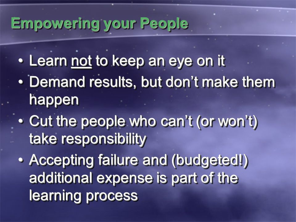 Empowering your People Learn not to keep an eye on itLearn not to keep an eye on it Demand results, but don't make them happenDemand results, but don'
