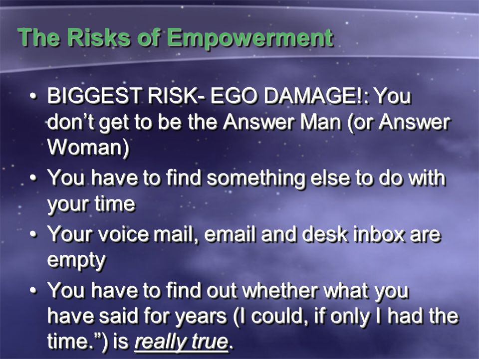 The Risks of Empowerment BIGGEST RISK- EGO DAMAGE!: You don't get to be the Answer Man (or Answer Woman)BIGGEST RISK- EGO DAMAGE!: You don't get to be