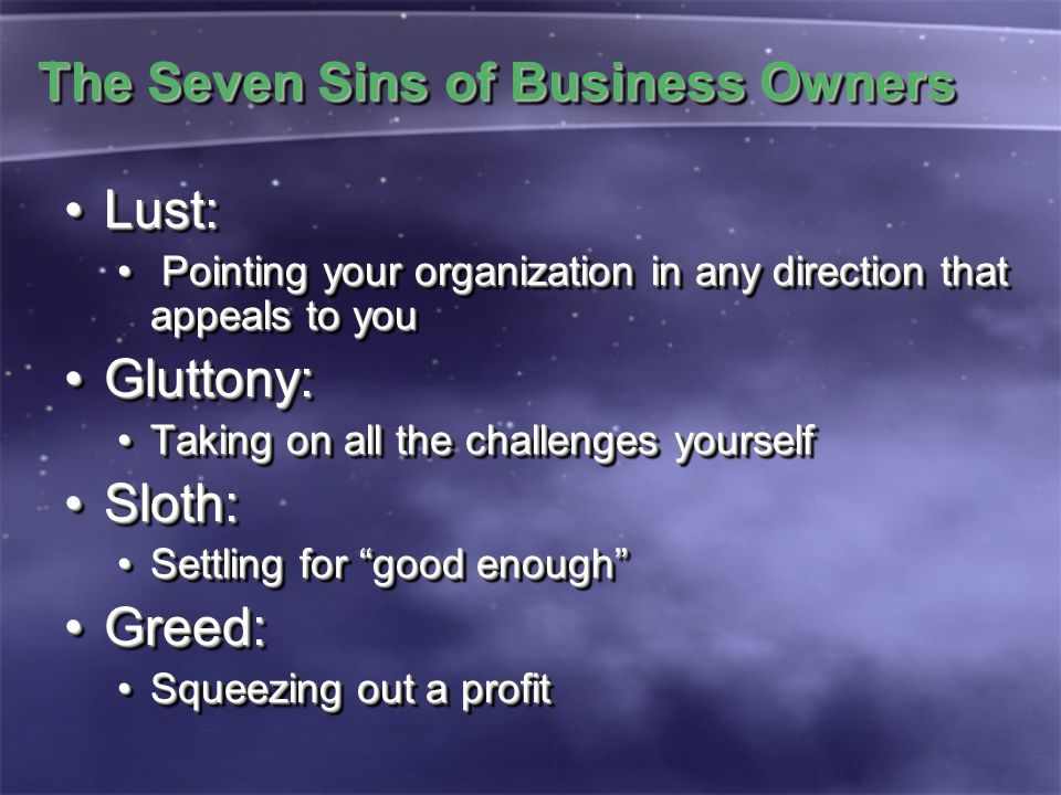 The Seven Sins of Business Owners Lust:Lust: Pointing your organization in any direction that appeals to you Pointing your organization in any directi
