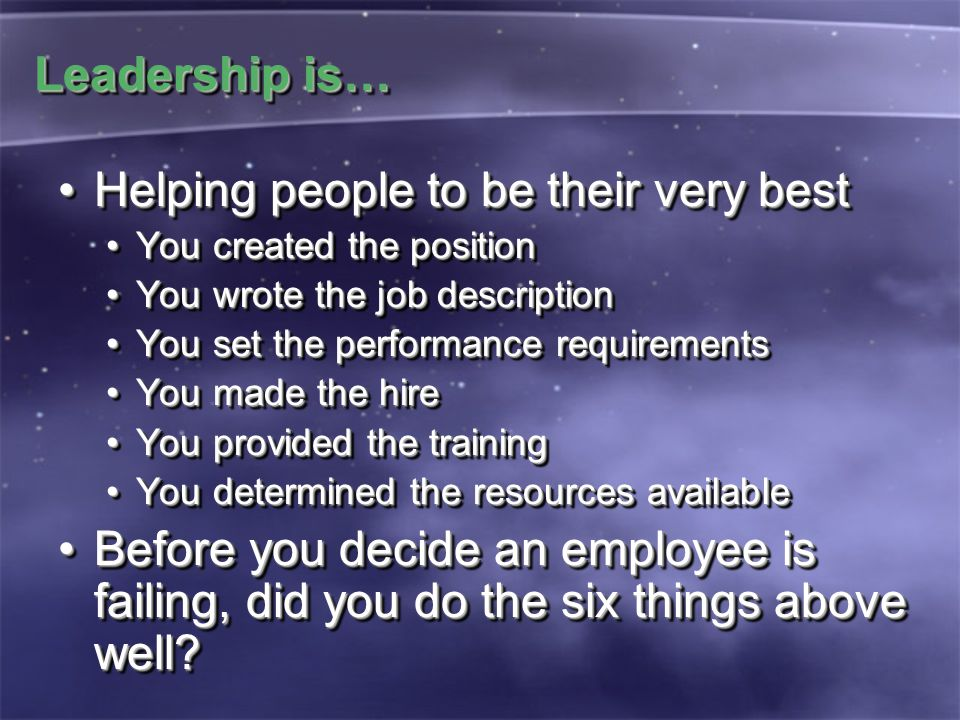 Leadership is… Helping people to be their very bestHelping people to be their very best You created the positionYou created the position You wrote the job descriptionYou wrote the job description You set the performance requirementsYou set the performance requirements You made the hireYou made the hire You provided the trainingYou provided the training You determined the resources availableYou determined the resources available Before you decide an employee is failing, did you do the six things above well?Before you decide an employee is failing, did you do the six things above well.