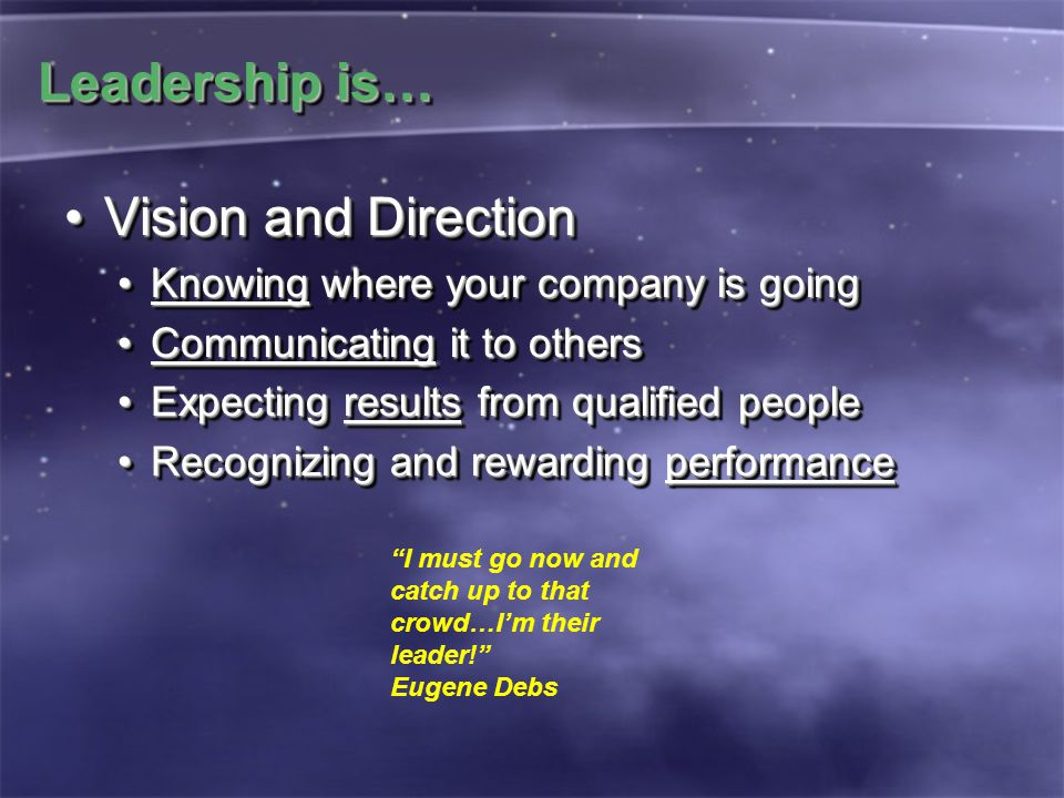 Leadership is… Vision and DirectionVision and Direction Knowing where your company is goingKnowing where your company is going Communicating it to othersCommunicating it to others Expecting results from qualified peopleExpecting results from qualified people Recognizing and rewarding performanceRecognizing and rewarding performance Vision and DirectionVision and Direction Knowing where your company is goingKnowing where your company is going Communicating it to othersCommunicating it to others Expecting results from qualified peopleExpecting results from qualified people Recognizing and rewarding performanceRecognizing and rewarding performance I must go now and catch up to that crowd…I'm their leader! Eugene Debs