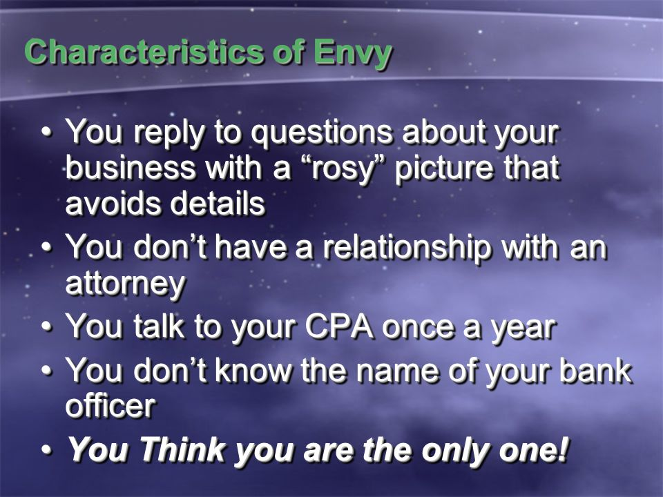 Characteristics of Envy You reply to questions about your business with a rosy picture that avoids detailsYou reply to questions about your business with a rosy picture that avoids details You don't have a relationship with an attorneyYou don't have a relationship with an attorney You talk to your CPA once a yearYou talk to your CPA once a year You don't know the name of your bank officerYou don't know the name of your bank officer You Think you are the only one!You Think you are the only one.