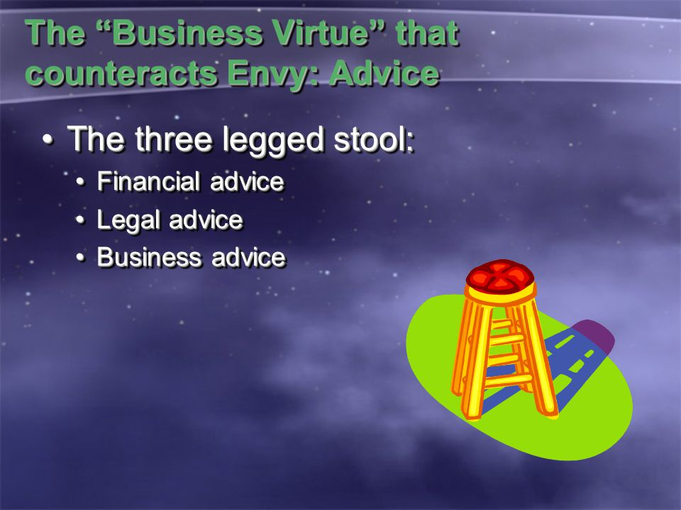 "The ""Business Virtue"" that counteracts Envy: Advice The three legged stool:The three legged stool: Financial adviceFinancial advice Legal adviceLegal"