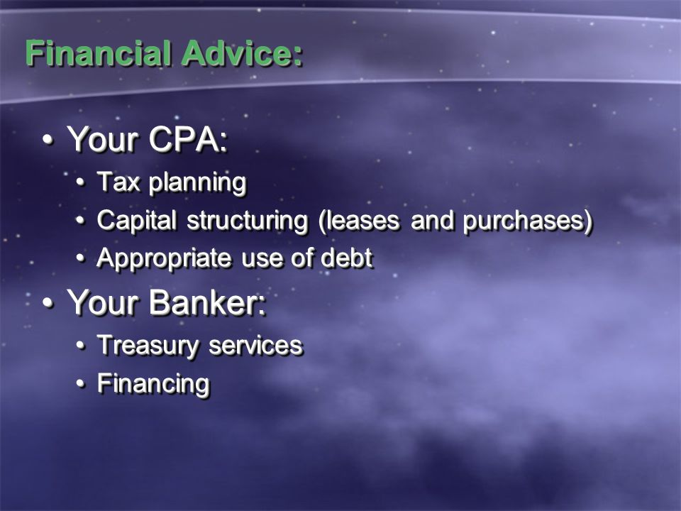 Financial Advice: Your CPA:Your CPA: Tax planningTax planning Capital structuring (leases and purchases)Capital structuring (leases and purchases) Appropriate use of debtAppropriate use of debt Your Banker:Your Banker: Treasury servicesTreasury services FinancingFinancing Your CPA:Your CPA: Tax planningTax planning Capital structuring (leases and purchases)Capital structuring (leases and purchases) Appropriate use of debtAppropriate use of debt Your Banker:Your Banker: Treasury servicesTreasury services FinancingFinancing
