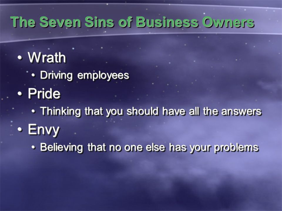 The Seven Sins of Business Owners WrathWrath Driving employeesDriving employees PridePride Thinking that you should have all the answersThinking that