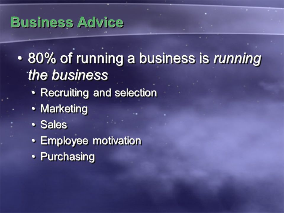 Business Advice 80% of running a business is running the business80% of running a business is running the business Recruiting and selectionRecruiting