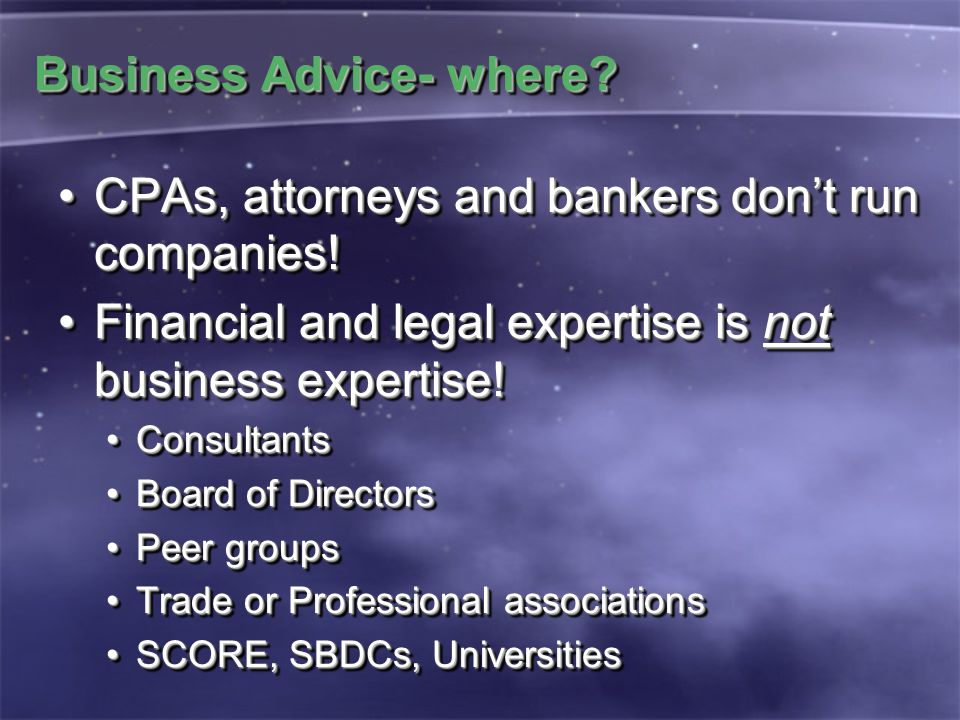 Business Advice- where? CPAs, attorneys and bankers don't run companies!CPAs, attorneys and bankers don't run companies! Financial and legal expertise