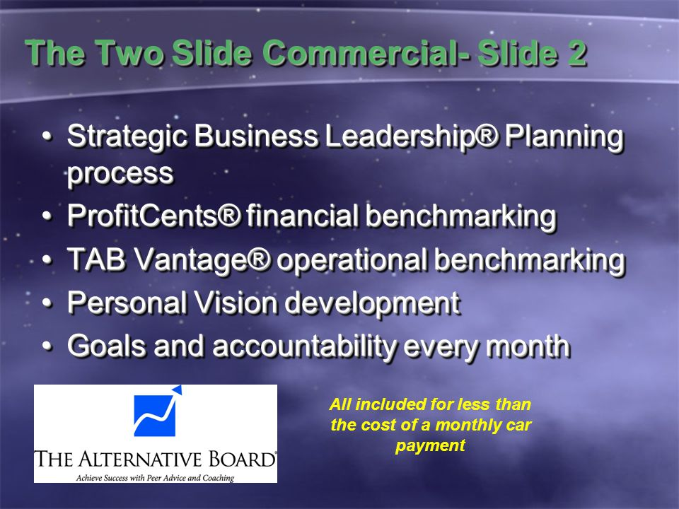 The Two Slide Commercial- Slide 2 Strategic Business Leadership® Planning processStrategic Business Leadership® Planning process ProfitCents® financial benchmarkingProfitCents® financial benchmarking TAB Vantage® operational benchmarkingTAB Vantage® operational benchmarking Personal Vision developmentPersonal Vision development Goals and accountability every monthGoals and accountability every month Strategic Business Leadership® Planning processStrategic Business Leadership® Planning process ProfitCents® financial benchmarkingProfitCents® financial benchmarking TAB Vantage® operational benchmarkingTAB Vantage® operational benchmarking Personal Vision developmentPersonal Vision development Goals and accountability every monthGoals and accountability every month All included for less than the cost of a monthly car payment