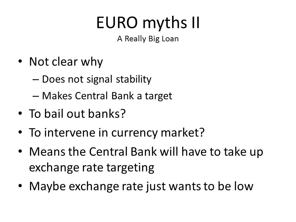 EURO myths II A Really Big Loan Not clear why – Does not signal stability – Makes Central Bank a target To bail out banks? To intervene in currency ma