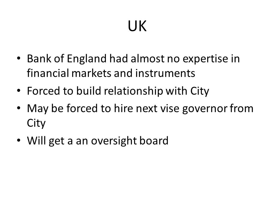 UK Bank of England had almost no expertise in financial markets and instruments Forced to build relationship with City May be forced to hire next vise