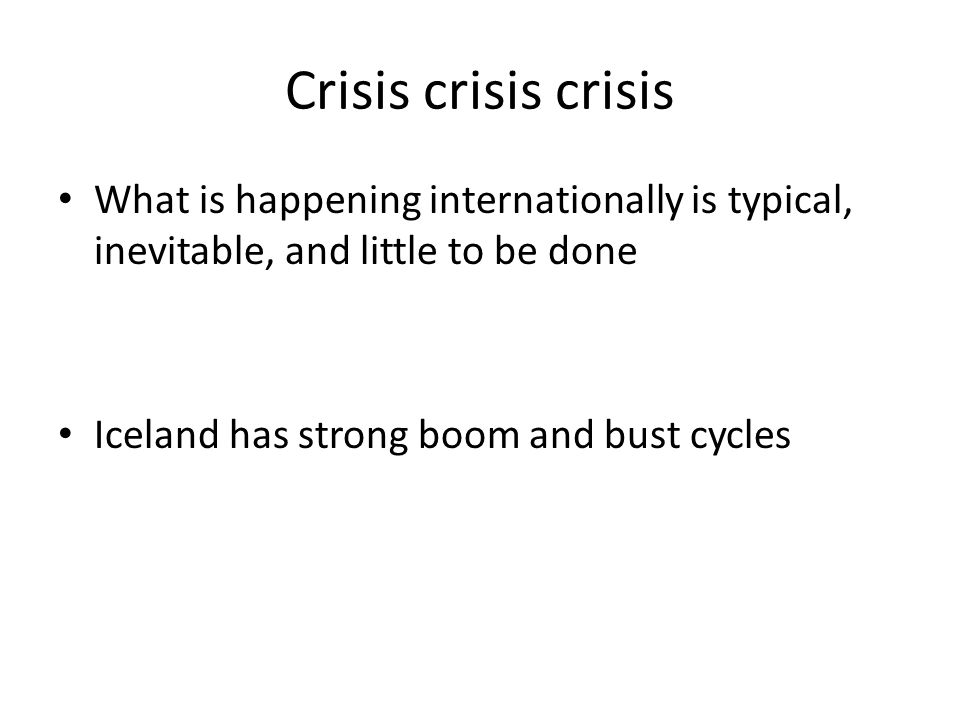 Crisis crisis crisis What is happening internationally is typical, inevitable, and little to be done Iceland has strong boom and bust cycles