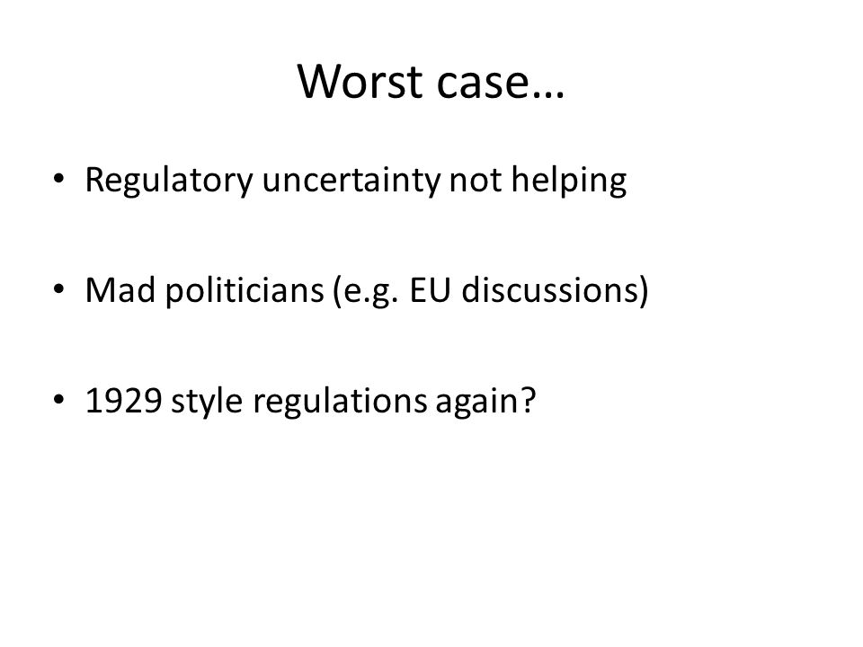 Worst case… Regulatory uncertainty not helping Mad politicians (e.g. EU discussions) 1929 style regulations again?