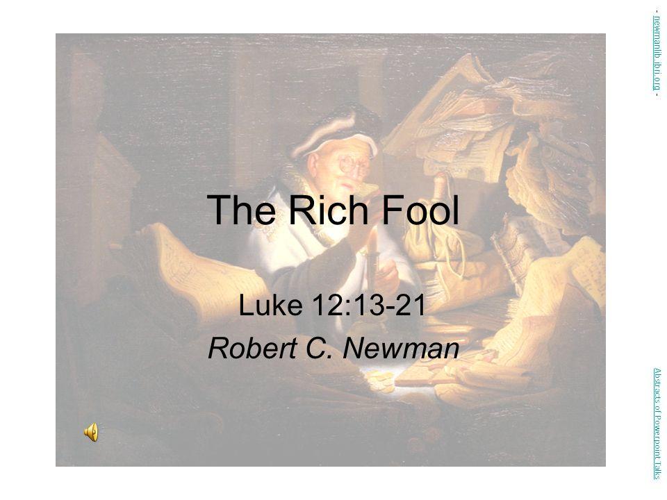 The Rich Fool Luke 12:13-21 Robert C. Newman Abstracts of Powerpoint Talks - newmanlib.ibri.org -newmanlib.ibri.org