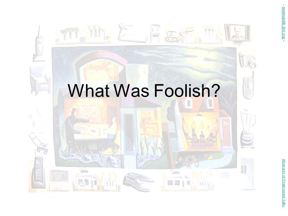 What Was Foolish? Abstracts of Powerpoint Talks - newmanlib.ibri.org -newmanlib.ibri.org
