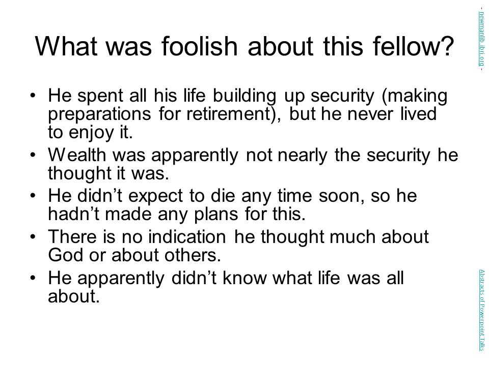 What was foolish about this fellow? He spent all his life building up security (making preparations for retirement), but he never lived to enjoy it. W