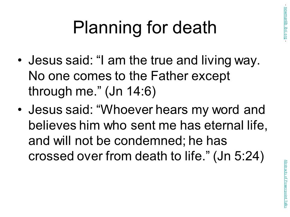 """Planning for death Jesus said: """"I am the true and living way. No one comes to the Father except through me."""" (Jn 14:6) Jesus said: """"Whoever hears my w"""